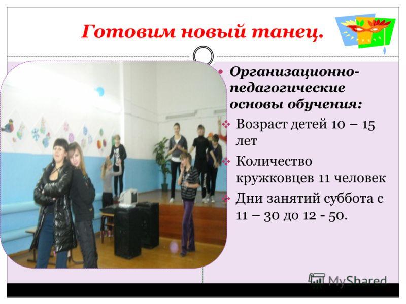 Готовим новый танец. Организационно- педагогические основы обучения: Возраст детей 10 – 15 лет Количество кружковцев 11 человек Дни занятий суббота с 11 – 30 до 12 - 50.
