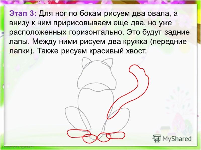 FokinaLida.75@mail.ru Этап 3: Для ног по бокам рисуем два овала, а внизу к ним пририсовываем еще два, но уже расположенных горизонтально. Это будут задние лапы. Между ними рисуем два кружка (передние лапки). Также рисуем красивый хвост.