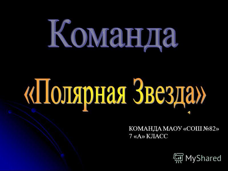 КОМАНДА МАОУ «СОШ 82» 7 «А» КЛАСС