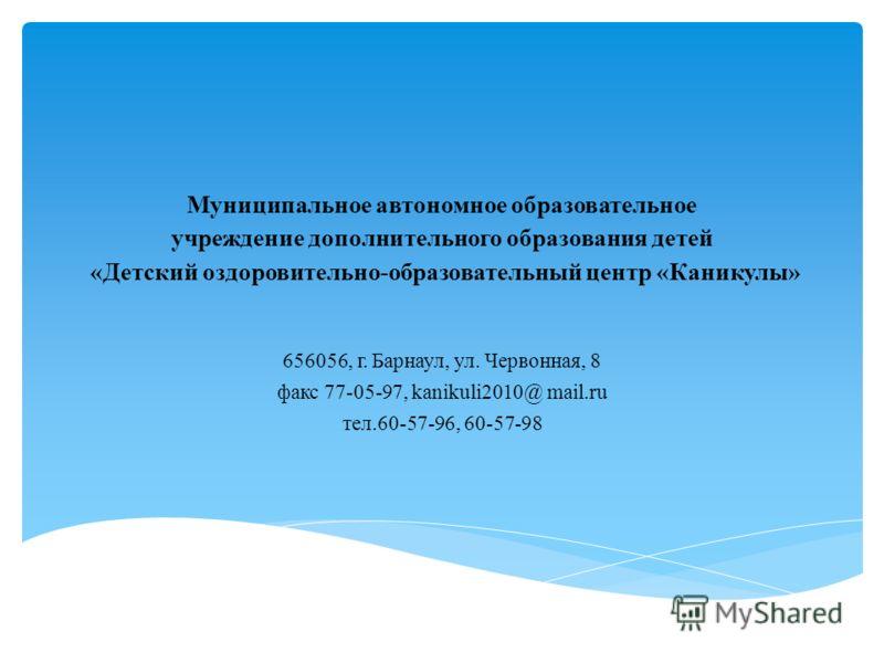 Муниципальное автономное образовательное учреждение дополнительного образования детей «Детский оздоровительно-образовательный центр «Каникулы» 656056, г. Барнаул, ул. Червонная, 8 факс 77-05-97, kanikuli2010@ mail.ru тел.60-57-96, 60-57-98