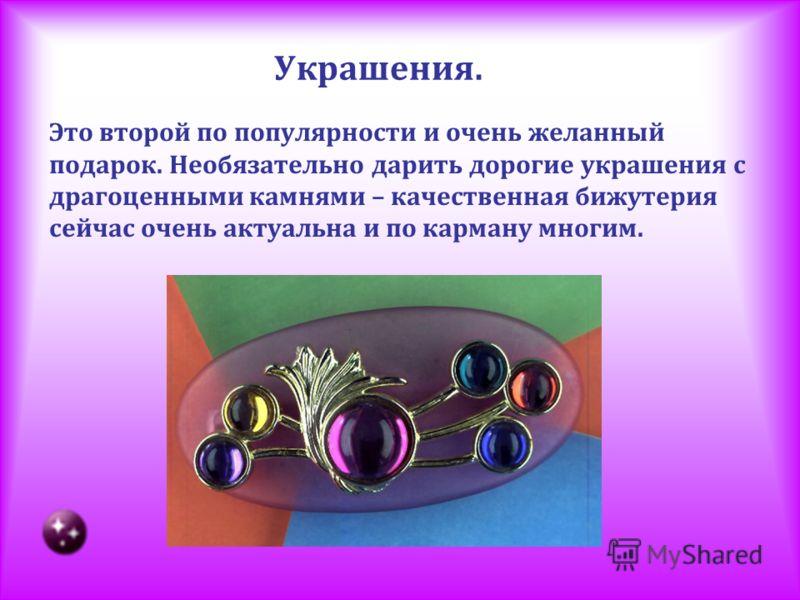 Украшения. Это второй по популярности и очень желанный подарок. Необязательно дарить дорогие украшения с драгоценными камнями – качественная бижутерия сейчас очень актуальна и по карману многим.