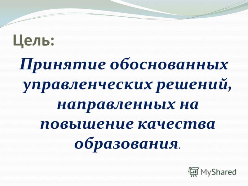 Цель: Принятие обоснованных управленческих решений, направленных на повышение качества образования.
