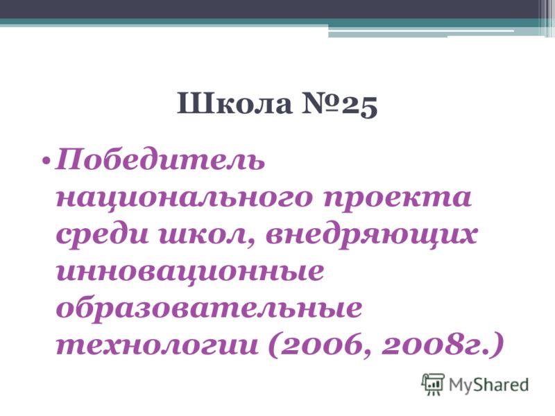 Школа 25 Победитель национального проекта cреди школ, внедряющих инновационные образовательные технологии (2006, 2008г.)