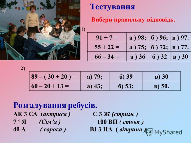 Розгадування ребусів. АК 3 СА (актриса ) С 3 Ж (стриж ) 7 Я (Сімя ) 100 ВП ( стовп ) 40 А ( сорока ) ВІ 3 НА ( вітрина ) 91 + 7 =а ) 98;б ) 96;в ) 97. 55 + 22 =а ) 75;б ) 72;в ) 77. 66 – 34 =а ) 36б ) 32в ) 30 2) 89 – ( 30 + 20 ) =а) 79;б) 39в) 30 60