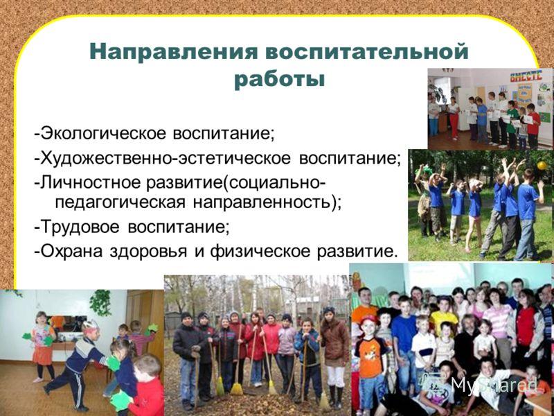 Направления воспитательной работы -Экологическое воспитание; -Художественно-эстетическое воспитание; -Личностное развитие(социально- педагогическая направленность); -Трудовое воспитание; -Охрана здоровья и физическое развитие.