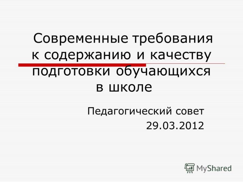 Современные требования к содержанию и качеству подготовки обучающихся в школе Педагогический совет 29.03.2012