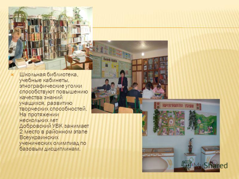Школьная библиотека, учебные кабинеты, этнографические уголки способствуют повышению качества знаний учащихся, развитию творческих способностей. На протяжении нескольких лет Добровский УВК занимает 2 место в районном этапе Всеукраинских ученических о