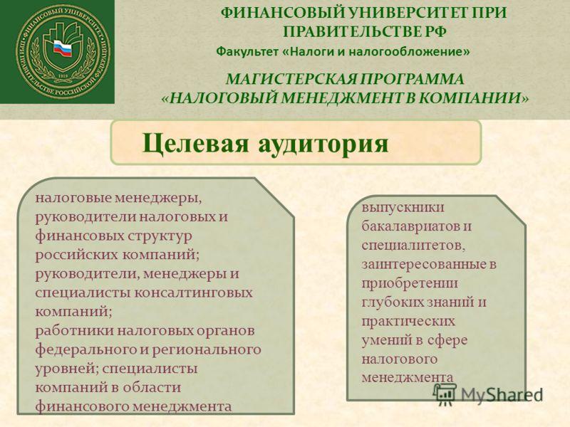 ФИНАНСОВЫЙ УНИВЕРСИТЕТ ПРИ ПРАВИТЕЛЬСТВЕ РФ Факультет «Налоги и налогообложение» МАГИСТЕРСКАЯ ПРОГРАММА «НАЛОГОВЫЙ МЕНЕДЖМЕНТ В КОМПАНИИ» Целевая аудитория налоговые менеджеры, руководители налоговых и финансовых структур российских компаний; руковод