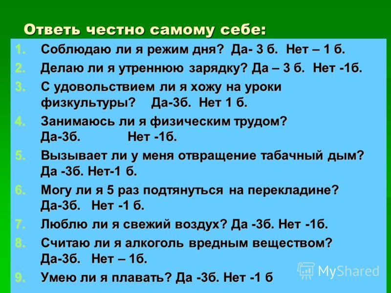 Ответь честно самому себе: 1.Соблюдаю ли я режим дня? Да- 3 б. Нет – 1 б. 2.Делаю ли я утреннюю зарядку? Да – 3 б. Нет -1б. 3.С удовольствием ли я хожу на уроки физкультуры? Да-3б. Нет 1 б. 4.Занимаюсь ли я физическим трудом? Да-3б. Нет -1б. 5.Вызыва