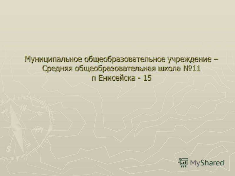 Муниципальное общеобразовательное учреждение – Средняя общеобразовательная школа 11 п Енисейска - 15
