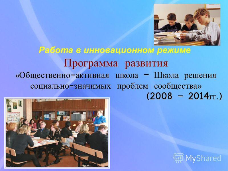Программа развития «Общественно-активная школа – Школа решения социально-значимых проблем сообщества» (2008 – 2014гг.) Работа в инновационном режиме