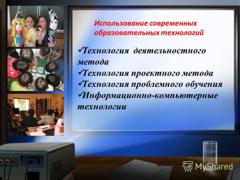 Использование современных образовательных технологий Технология деятельностного метода Технология проектного метода Технология проблемного обучения Информационно-компьютерные технологии