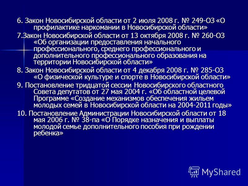 6. Закон Новосибирской области от 2 июля 2008 г. 249-ОЗ «О профилактике наркомании в Новосибирской области» 7.Закон Новосибирской области от 13 октября 2008 г. 260-ОЗ «Об организации предоставления начального профессионального, среднего профессиональ