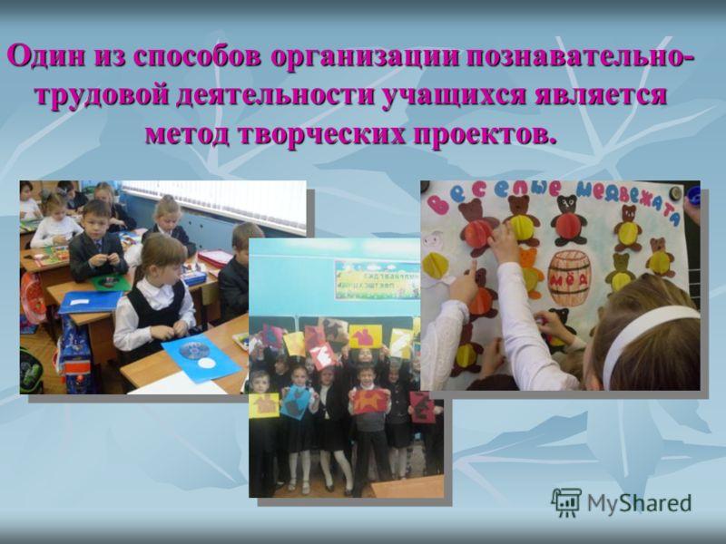 Один из способов организации познавательно- трудовой деятельности учащихся является метод творческих проектов.
