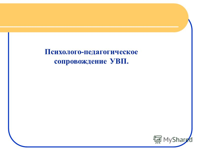Психолого-педагогическое сопровождение УВП.
