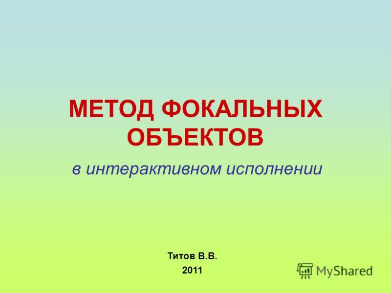 МЕТОД ФОКАЛЬНЫХ ОБЪЕКТОВ в интерактивном исполнении Титов В.В. 2011