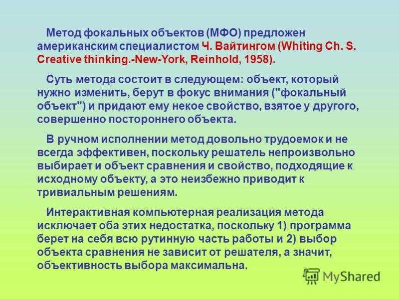 Метод фокальных объектов (МФО) предложен американским специалистом Ч. Вайтингом (Whiting Ch. S. Creative thinking.-New-York, Reinhold, 1958). Суть метода состоит в следующем: объект, который нужно изменить, берут в фокус внимания (
