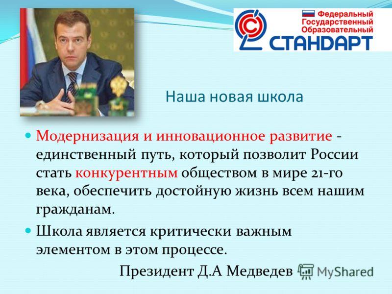 Наша новая школа Модернизация и инновационное развитие - единственный путь, который позволит России стать конкурентным обществом в мире 21-го века, обеспечить достойную жизнь всем нашим гражданам. Школа является критически важным элементом в этом про