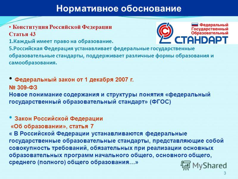 3 Нормативное обоснование Конституция Российской Федерации Статья 43 1.Каждый имеет право на образование. 5.Российская Федерация устанавливает федеральные государственные образовательные стандарты, поддерживает различные формы образования и самообраз