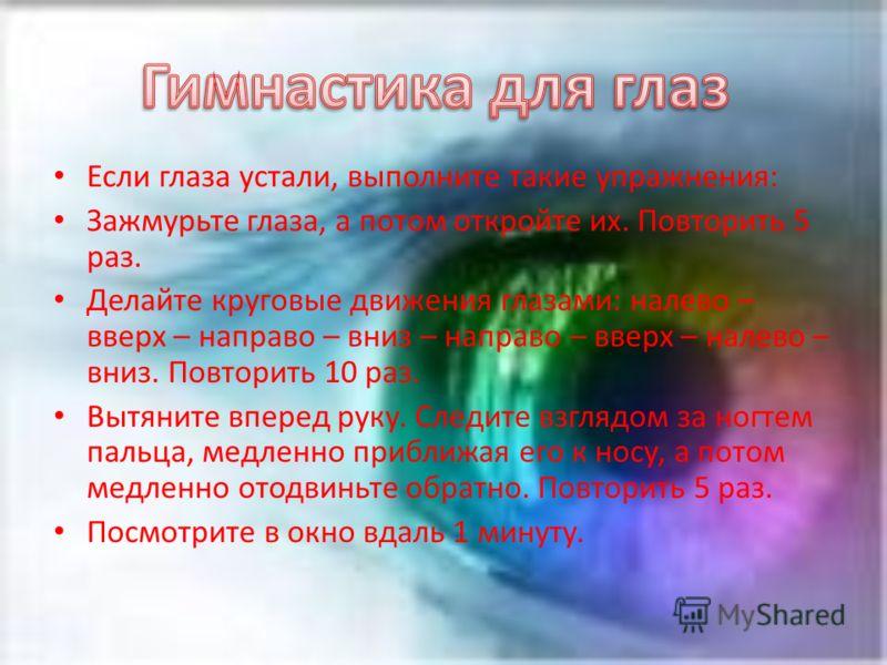 Если глаза устали, выполните такие упражнения: Зажмурьте глаза, а потом откройте их. Повторить 5 раз. Делайте круговые движения глазами: налево – вверх – направо – вниз – направо – вверх – налево – вниз. Повторить 10 раз. Вытяните вперед руку. Следит