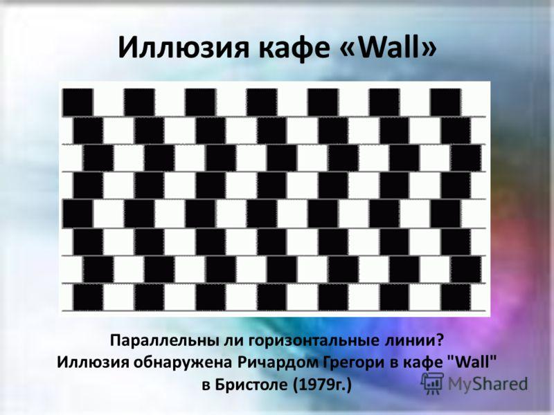Иллюзия кафе «Wall» Параллельны ли горизонтальные линии? Иллюзия обнаружена Ричардом Грегори в кафе Wall в Бристоле (1979г.)