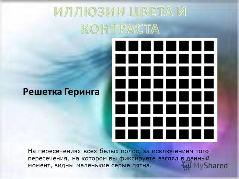 Решетка Геринга На пересечениях всех белых полос, за исключением того пересечения, на котором вы фиксируете взгляд в данный момент, видны маленькие серые пятна.