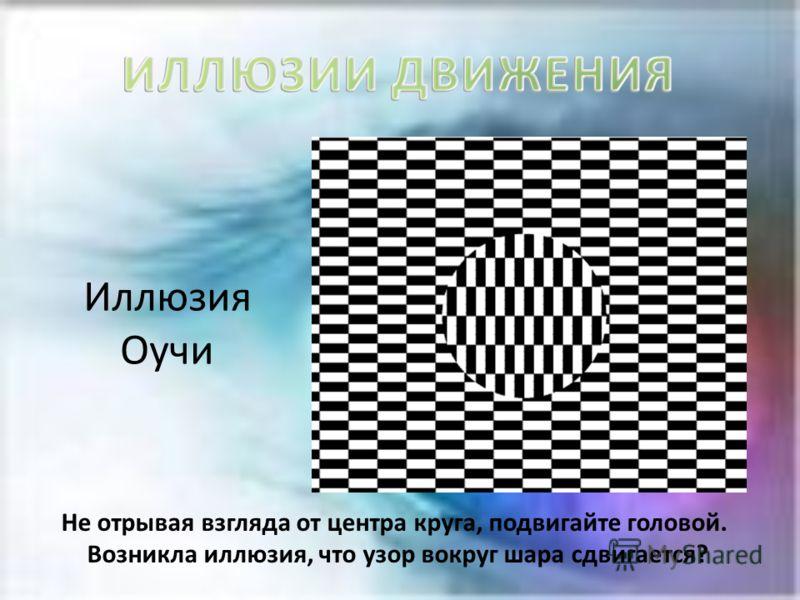 Иллюзия Оучи Не отрывая взгляда от центра круга, подвигайте головой. Возникла иллюзия, что узор вокруг шара сдвигается?
