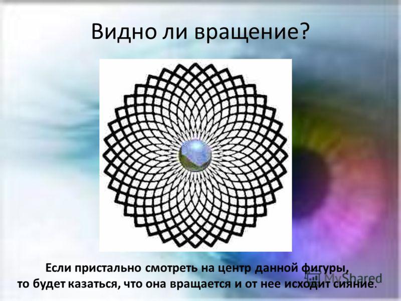 Видно ли вращение? Если пристально смотреть на центр данной фигуры, то будет казаться, что она вращается и от нее исходит сияние.