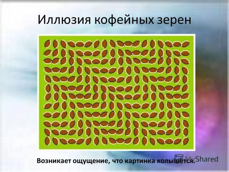 Иллюзия кофейных зерен Возникает ощущение, что картинка колышется.
