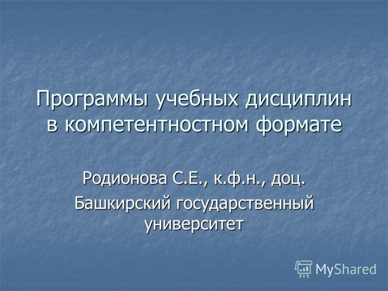 Программы учебных дисциплин в компетентностном формате Родионова С.Е., к.ф.н., доц. Башкирский государственный университет