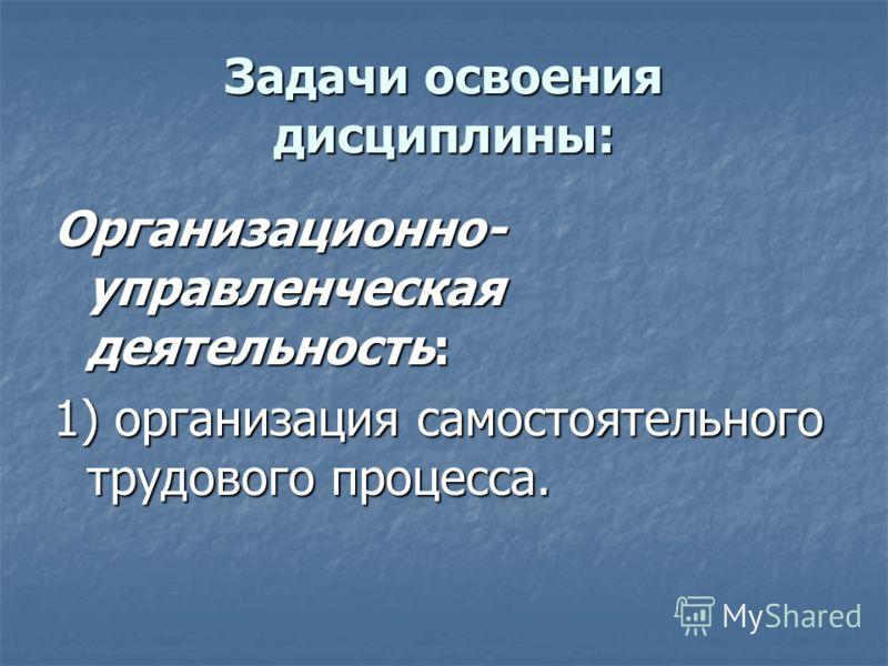 Задачи освоения дисциплины: Организационно- управленческая деятельность: 1) организация самостоятельного трудового процесса.