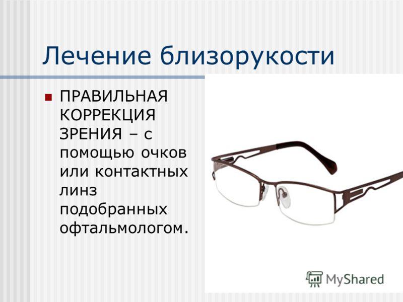 Лечение близорукости ПРАВИЛЬНАЯ КОРРЕКЦИЯ ЗРЕНИЯ – с помощью очков или контактных линз подобранных офтальмологом.