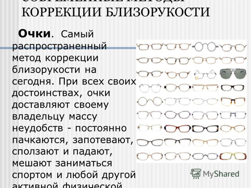 СОВРЕМЕННЫЕ МЕТОДЫ КОРРЕКЦИИ БЛИЗОРУКОСТИ Очки. Самый распространенный метод коррекции близорукости на сегодня. При всех своих достоинствах, очки доставляют своему владельцу массу неудобств - постоянно пачкаются, запотевают, сползают и падают, мешают