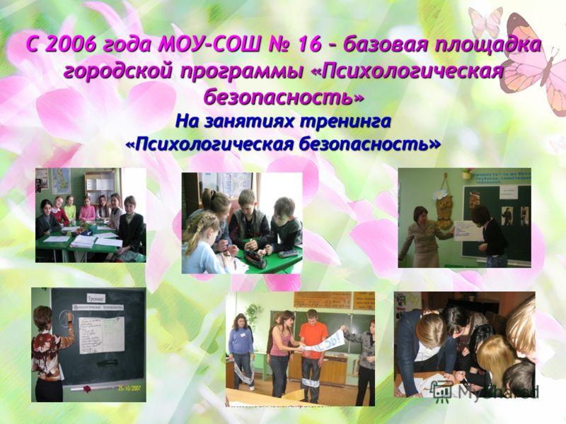 С 2006 года МОУ-СОШ 16 – базовая площадка городской программы «Психологическая безопасность» На занятиях тренинга «Психологическая безопасность »