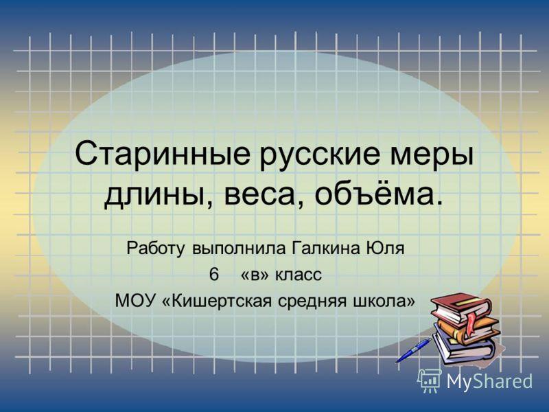 Старинные русские меры длины, веса, объёма. Работу выполнила Галкина Юля 6«в» класс МОУ «Кишертская средняя школа»