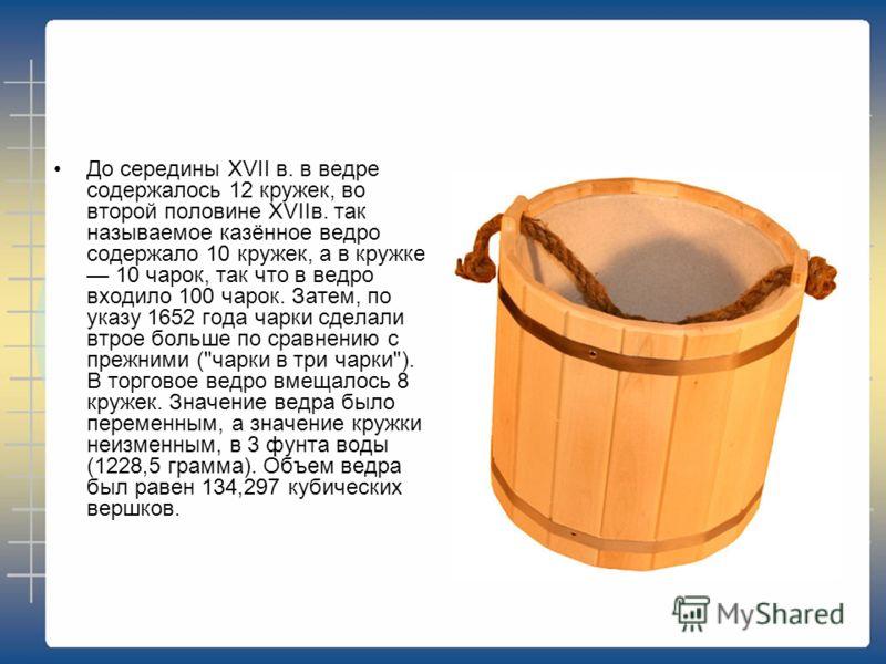 До середины XVII в. в ведре содержалось 12 кружек, во второй половине XVIIв. так называемое казённое ведро содержало 10 кружек, а в кружке 10 чарок, так что в ведро входило 100 чарок. Затем, по указу 1652 года чарки сделали втрое больше по сравнению