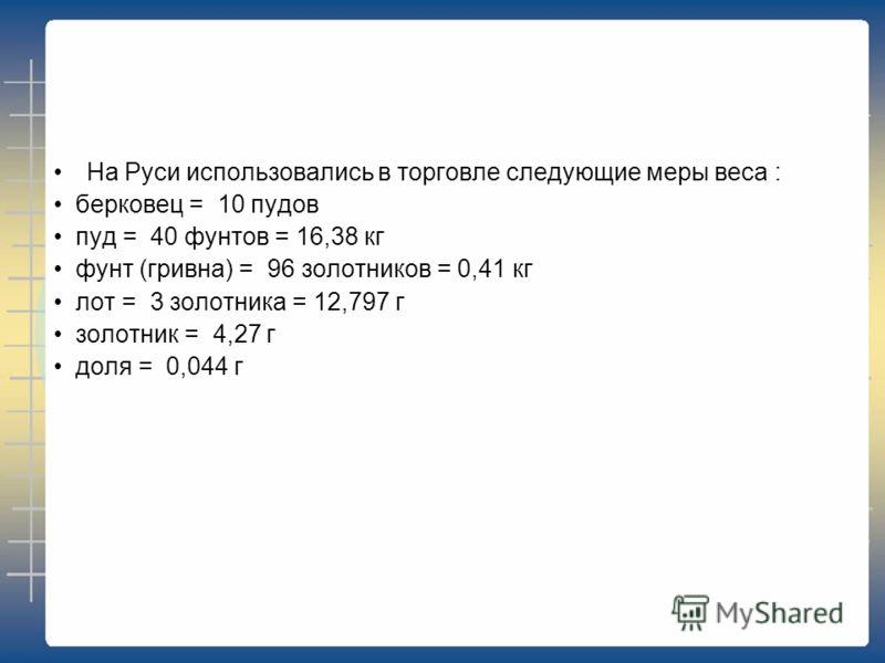 На Руси использовались в торговле следующие меры веса : берковец = 10 пудов пуд = 40 фунтов = 16,38 кг фунт (гривна) = 96 золотников = 0,41 кг лот = 3 золотника = 12,797 г золотник = 4,27 г доля = 0,044 г