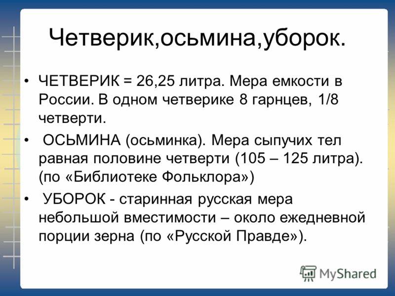 Четверик,осьмина,уборок. ЧЕТВЕРИК = 26,25 литра. Мера емкости в России. В одном четверике 8 гарнцев, 1/8 четверти. ОСЬМИНА (осьминка). Мера сыпучих тел равная половине четверти (105 – 125 литра). (по «Библиотеке Фольклора») УБОРОК - старинная русская