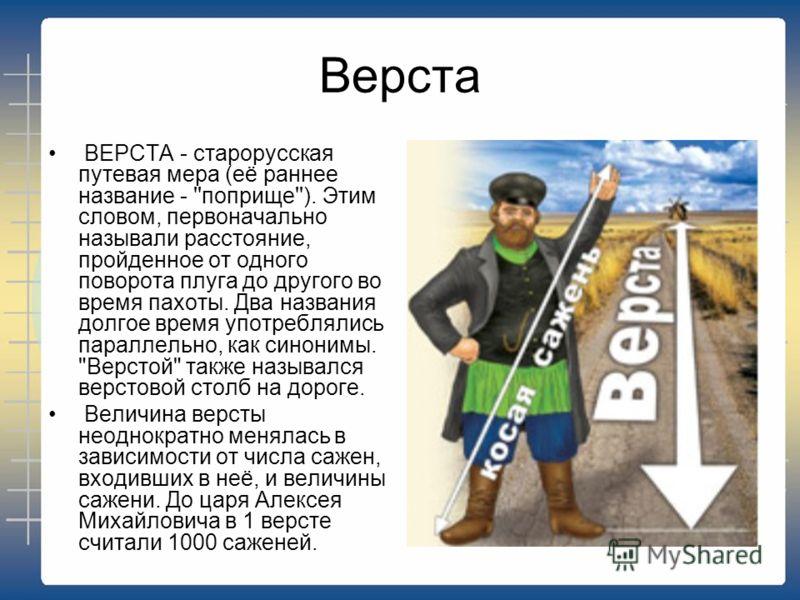 Верста ВЕРСТА - старорусская путевая мера (её раннее название - ''поприще''). Этим словом, первоначально называли расстояние, пройденное от одного поворота плуга до другого во время пахоты. Два названия долгое время употреблялись параллельно, как син