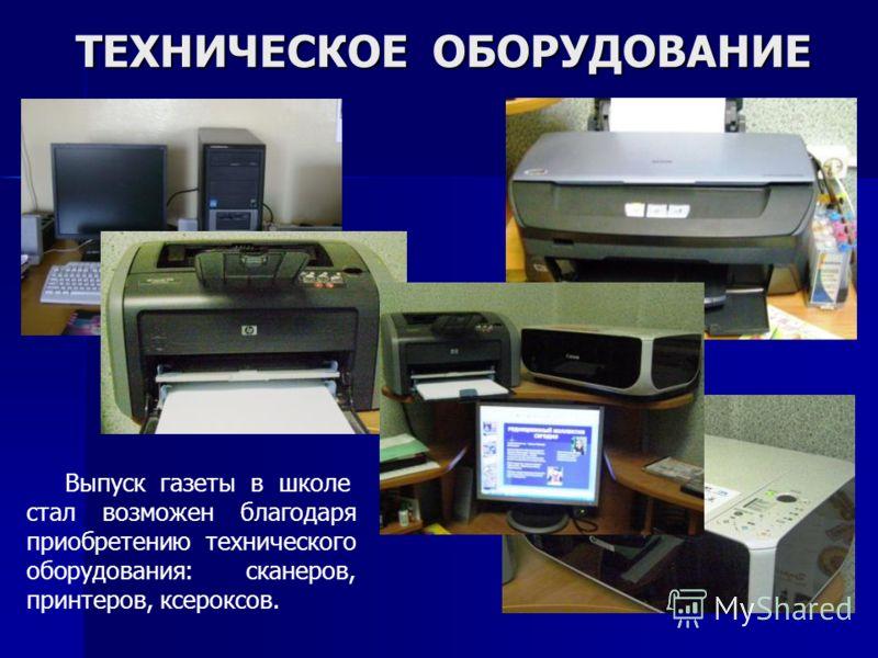 ТЕХНИЧЕСКОЕ ОБОРУДОВАНИЕ Выпуск газеты в школе стал возможен благодаря приобретению технического оборудования: сканеров, принтеров, ксероксов.