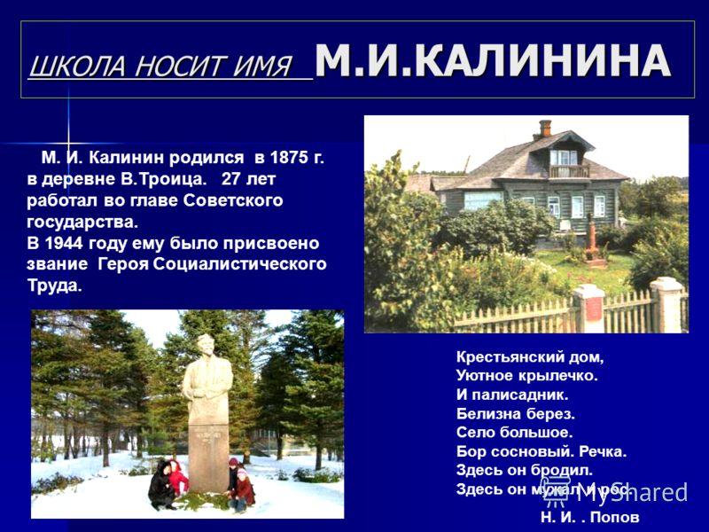 ШКОЛА НОСИТ ИМЯ М.И.КАЛИНИНА М. И. Калинин родился в 1875 г. в деревне В.Троица. 27 лет работал во главе Советского государства. В 1944 году ему было присвоено звание Героя Социалистического Труда. Крестьянский дом, Уютное крылечко. И палисадник. Бел