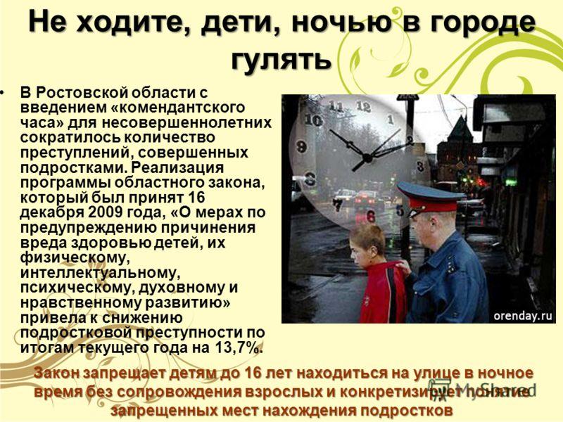 Не ходите, дети, ночью в городе гулять В Ростовской области с введением «комендантского часа» для несовершеннолетних сократилось количество преступлений, совершенных подростками. Реализация программы областного закона, который был принят 16 декабря 2