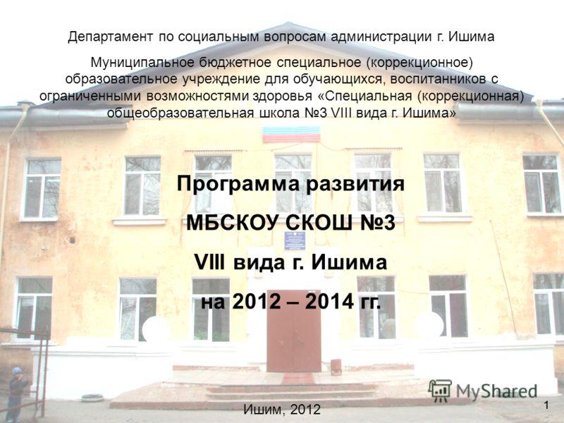 11 Программа развития МБСКОУ СКОШ 3 VIII вида г. Ишима на 2012 – 2014 гг. Департамент по социальным вопросам администрации г. Ишима Муниципальное бюджетное специальное (коррекционное) образовательное учреждение для обучающихся, воспитанников с ограни