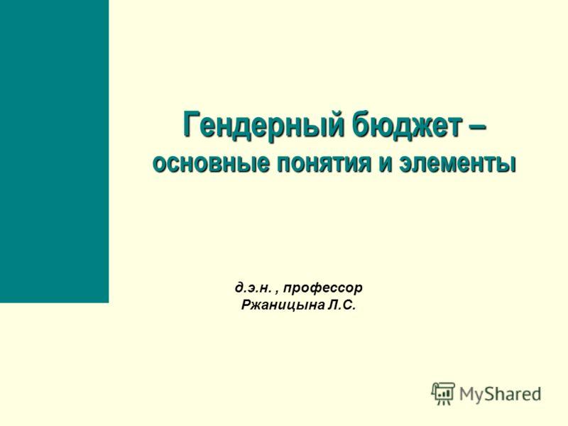 Гендерный бюджет – основные понятия и элементы д.э.н., профессор Ржаницына Л.С.