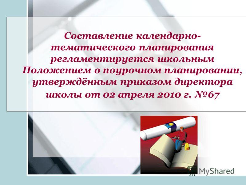 Составление календарно- тематического планирования регламентируется школьным Положением о поурочном планировании, утверждённым приказом директора школы от 02 апреля 2010 г. 67
