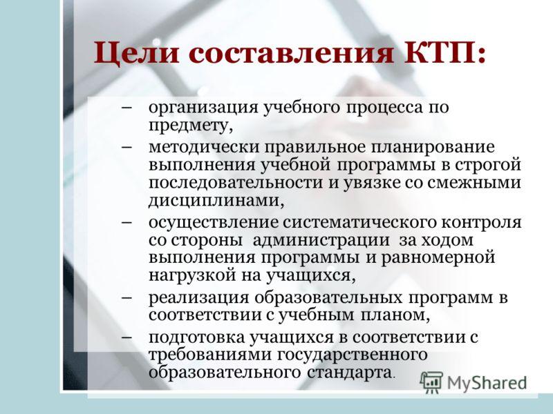 Цели составления КТП: –организация учебного процесса по предмету, –методически правильное планирование выполнения учебной программы в строгой последовательности и увязке со смежными дисциплинами, –осуществление систематического контроля со стороны ад