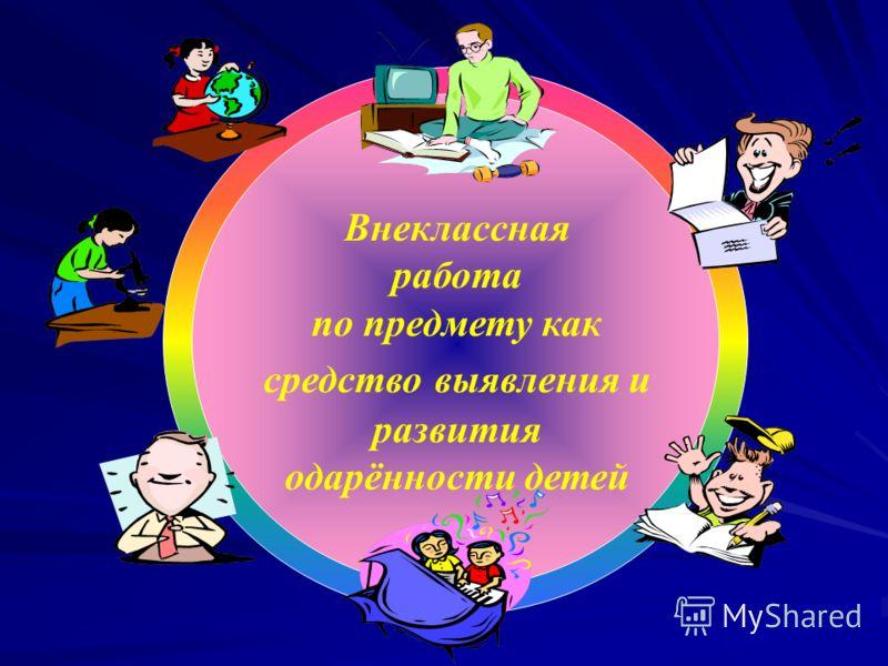 Внеклассная работа по предмету как средство выявления и развития одарённости детей