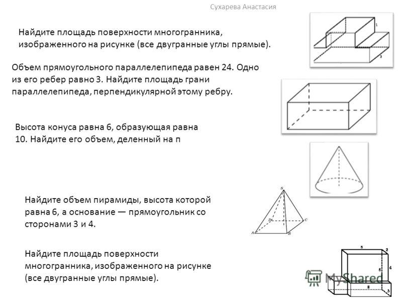Сухарева Анастасия Найдите площадь поверхности многогранника, изображенного на рисунке (все двугранные углы прямые). Объем прямоугольного параллелепипеда равен 24. Одно из его ребер равно 3. Найдите площадь грани параллелепипеда, перпендикулярной это