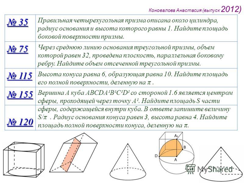 Коновалова Анастасия (выпуск 2012) 35 35 Правильная четырехугольная призма описана около цилиндра, радиус основания и высота которого равны 1. Найдите площадь боковой поверхности призмы. 75 75 Через среднюю линию основания треугольной призмы, объем к