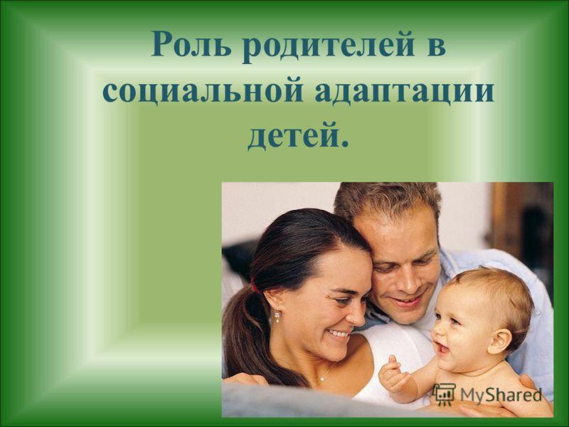 Роль родителей в социальной адаптации детей.
